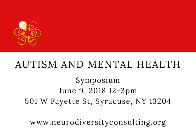Autism and Mental Health: Symposium. June 9, 2018, 12-3pm. 501 W Fayette St Syracuse, NY 13204. www.neurodiversityconsulting.org